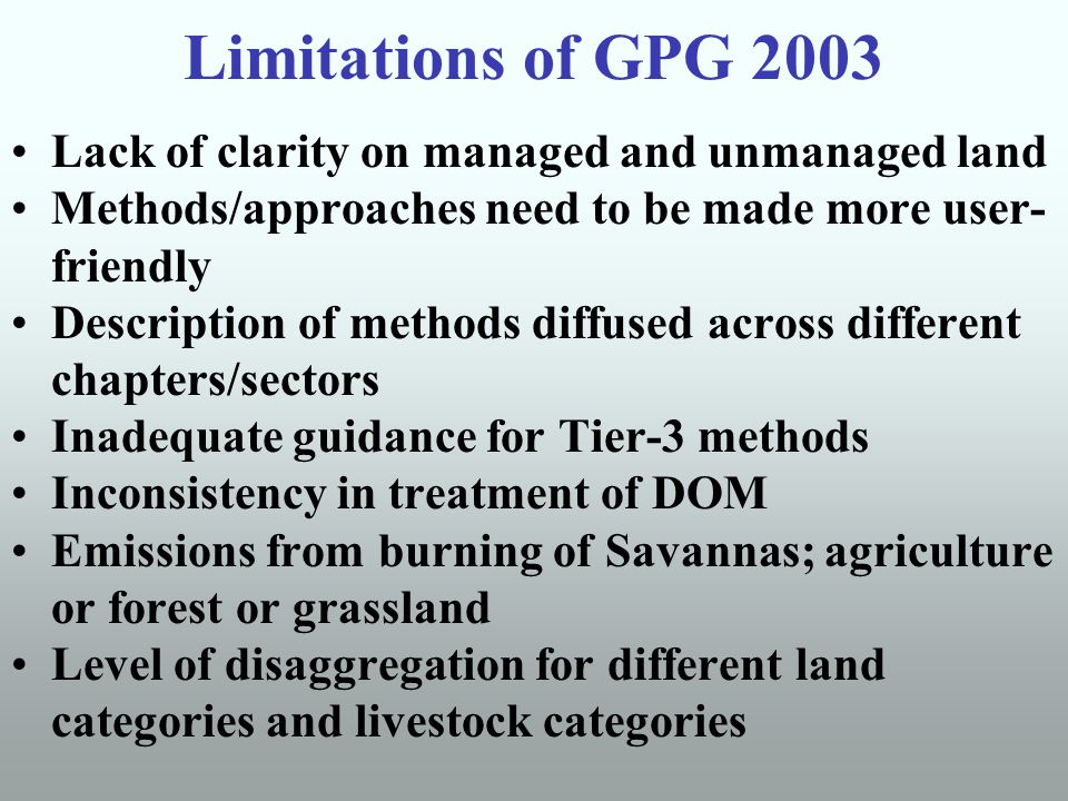 Limitations of GPG 2003 Lack of clarity on managed and unmanaged land Methods/approaches need to be made more user- friendly Description of methods diffused across different chapters/sectors Inadequate guidance for Tier-3 methods Inconsistency in treatment of DOM Emissions from burning of Savannas; agriculture or forest or grassland Level of disaggregation for different land categories and livestock categories