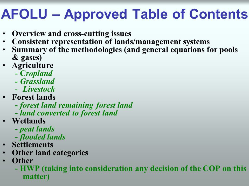 AFOLU – Approved Table of Contents Overview and cross-cutting issues Consistent representation of lands/management systems Summary of the methodologies (and general equations for pools & gases) Agriculture - Cropland - Grassland -Livestock Forest lands - forest land remaining forest land - land converted to forest land Wetlands - peat lands - flooded lands Settlements Other land categories Other - HWP (taking into consideration any decision of the COP on this matter)