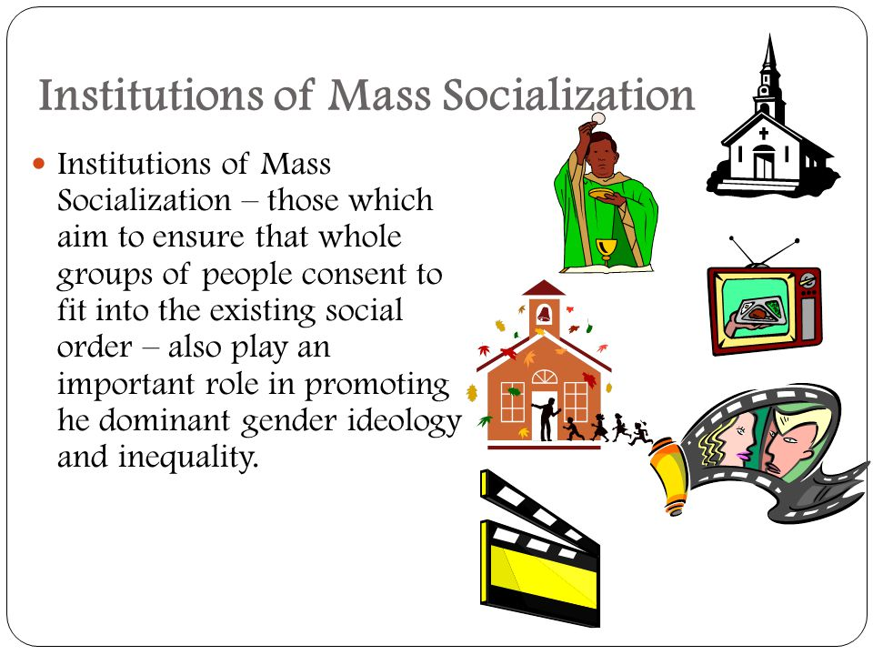 Institutions of Mass Socialization Institutions of Mass Socialization – those which aim to ensure that whole groups of people consent to fit into the existing social order – also play an important role in promoting he dominant gender ideology and inequality.