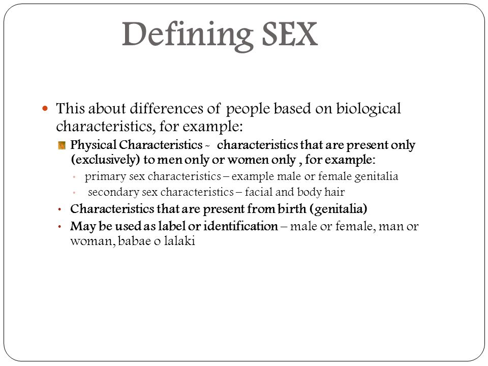 Defining SEX This about differences of people based on biological characteristics, for example: Physical Characteristics - characteristics that are present only (exclusively) to men only or women only, for example: primary sex characteristics – example male or female genitalia secondary sex characteristics – facial and body hair Characteristics that are present from birth (genitalia) May be used as label or identification – male or female, man or woman, babae o lalaki
