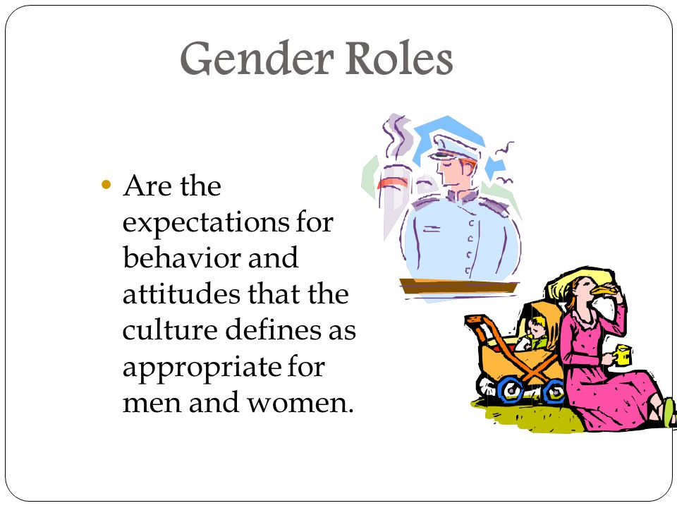 Gender Roles Are the expectations for behavior and attitudes that the culture defines as appropriate for men and women.