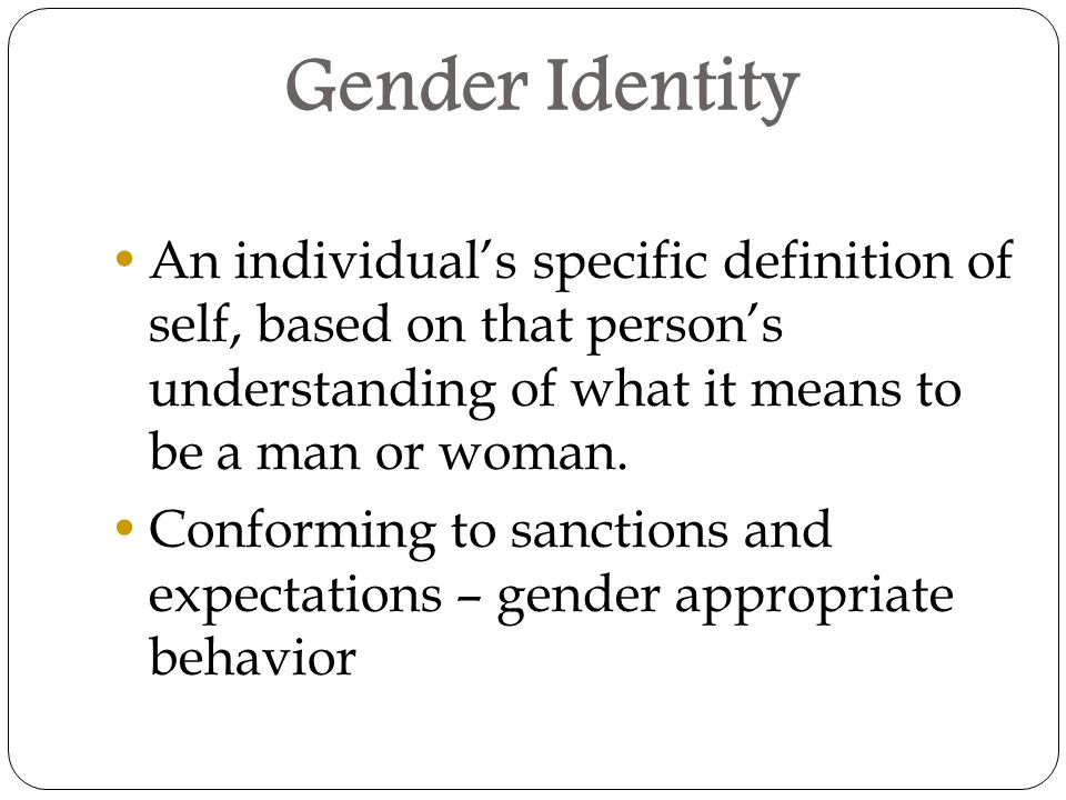Gender Identity An individual's specific definition of self, based on that person's understanding of what it means to be a man or woman.