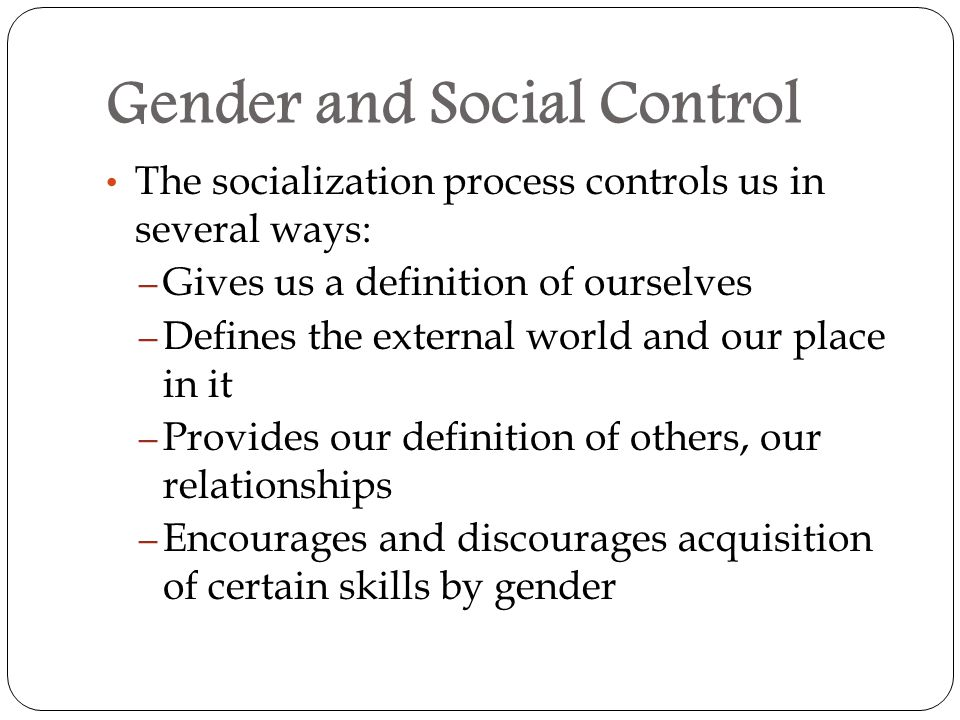 Gender and Social Control The socialization process controls us in several ways: – Gives us a definition of ourselves – Defines the external world and our place in it – Provides our definition of others, our relationships – Encourages and discourages acquisition of certain skills by gender