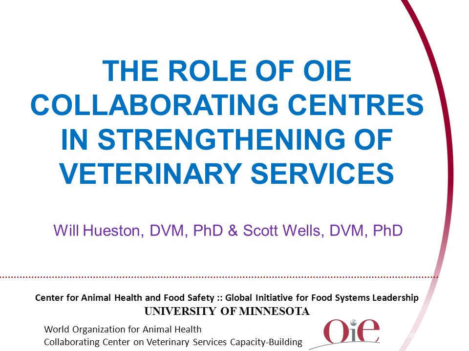 THE ROLE OF OIE COLLABORATING CENTRES IN STRENGTHENING OF VETERINARY SERVICES Center for Animal Health and Food Safety :: Global Initiative for Food Systems Leadership UNIVERSITY OF MINNESOTA World Organization for Animal Health Collaborating Center on Veterinary Services Capacity-Building Will Hueston, DVM, PhD & Scott Wells, DVM, PhD