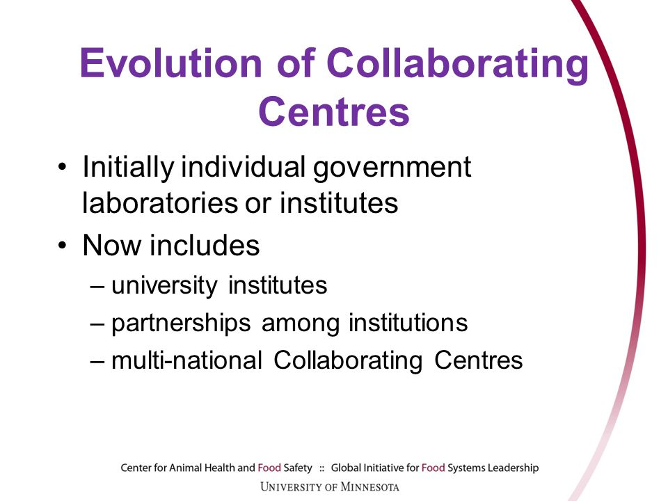 Evolution of Collaborating Centres Initially individual government laboratories or institutes Now includes –university institutes –partnerships among institutions –multi-national Collaborating Centres