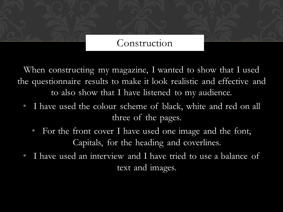 When constructing my magazine, I wanted to show that I used the questionnaire results to make it look realistic and effective and to also show that I have listened to my audience.