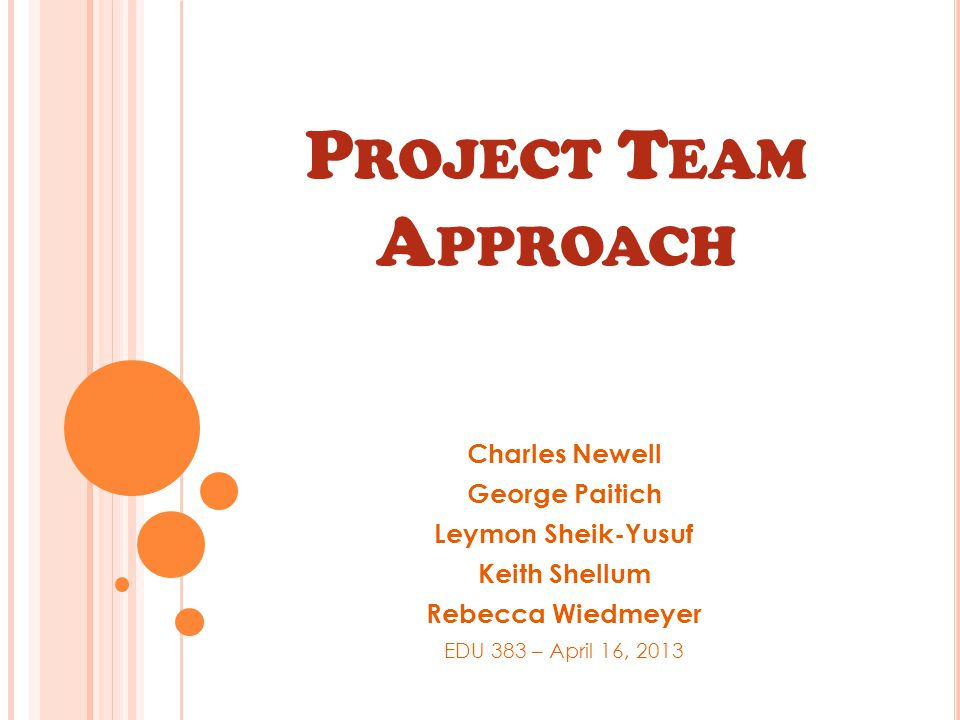 P ROJECT T EAM A PPROACH Charles Newell George Paitich Leymon Sheik-Yusuf Keith Shellum Rebecca Wiedmeyer EDU 383 – April 16, 2013