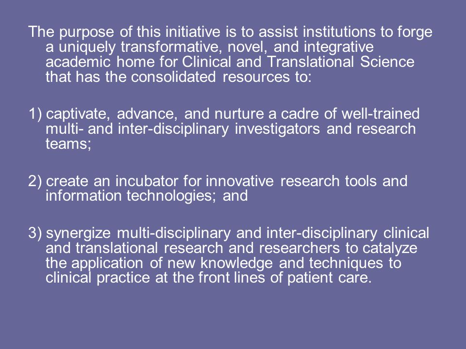 The purpose of this initiative is to assist institutions to forge a uniquely transformative, novel, and integrative academic home for Clinical and Translational Science that has the consolidated resources to: 1) captivate, advance, and nurture a cadre of well-trained multi- and inter-disciplinary investigators and research teams; 2) create an incubator for innovative research tools and information technologies; and 3) synergize multi-disciplinary and inter-disciplinary clinical and translational research and researchers to catalyze the application of new knowledge and techniques to clinical practice at the front lines of patient care.