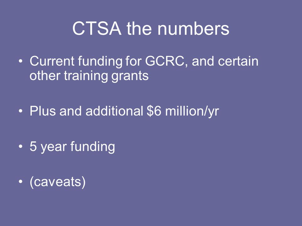 CTSA the numbers Current funding for GCRC, and certain other training grants Plus and additional $6 million/yr 5 year funding (caveats)