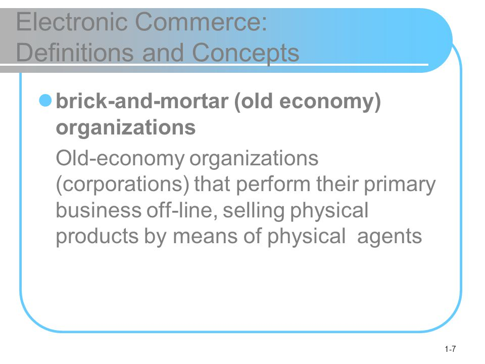 1-8 Electronic Commerce: Definitions and Concepts virtual (pure-play) organizations Organizations that conduct their business activities solely online click-and-mortar (click-and-brick) organizations Organizations that conduct some e-commerce activities, usually as an additional marketing channel
