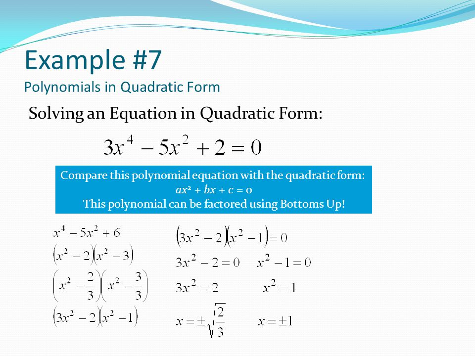 Example #7 Polynomials in Quadratic Form Solving an Equation in Quadratic Form: Compare this polynomial equation with the quadratic form: ax 2 + bx + c = 0 This polynomial can be factored using Bottoms Up!