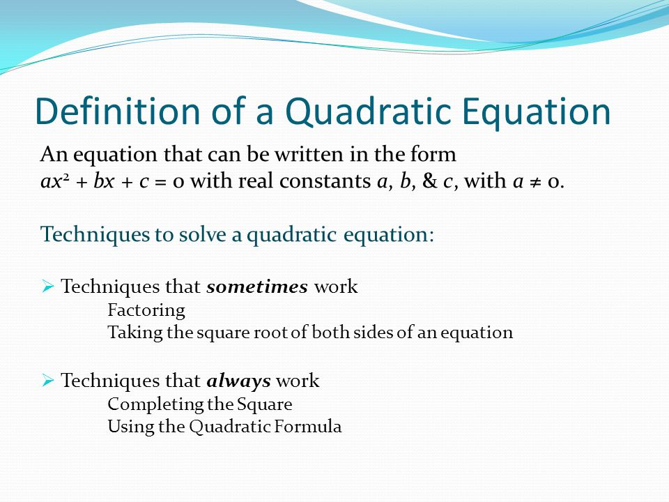 Definition of a Quadratic Equation An equation that can be written in the form ax 2 + bx + c = 0 with real constants a, b, & c, with a ≠ 0.