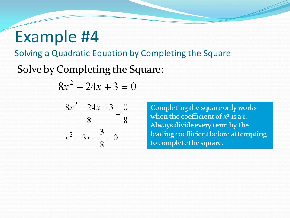 Example #4 Solving a Quadratic Equation by Completing the Square Solve by Completing the Square: Completing the square only works when the coefficient of x 2 is a 1.