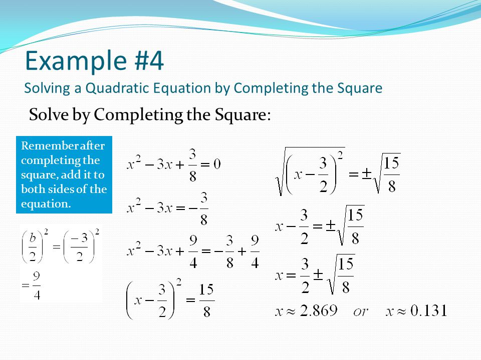 Example #4 Solving a Quadratic Equation by Completing the Square Solve by Completing the Square: Remember after completing the square, add it to both sides of the equation.