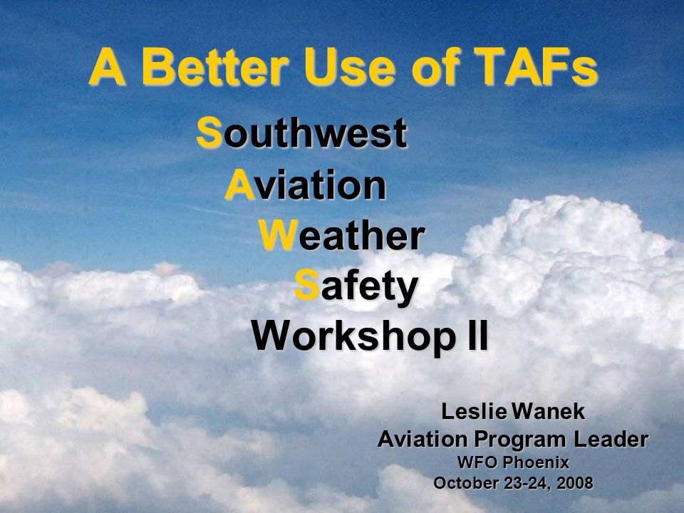 A Better Use of TAFs Southwest Aviation Weather Safety Workshop II A Better Use of TAFs Southwest Aviation Weather Safety Workshop II Leslie Wanek Aviation Program Leader WFO Phoenix October 23-24, 2008