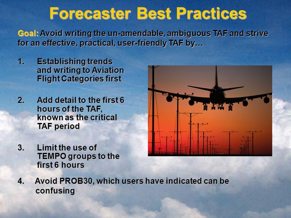Forecaster Best Practices Goal: Avoid writing the un-amendable, ambiguous TAF and strive for an effective, practical, user-friendly TAF by… 1.Establishing trends and writing to Aviation Flight Categories first 2.Add detail to the first 6 hours of the TAF, known as the critical TAF period 3.Limit the use of TEMPO groups to the first 6 hours 4.