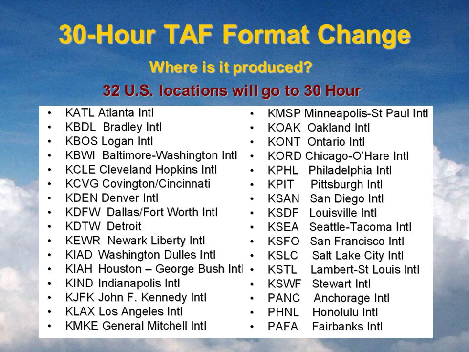 30-Hour TAF Format Change 32 U.S. locations will go to 30 Hour Where is it produced