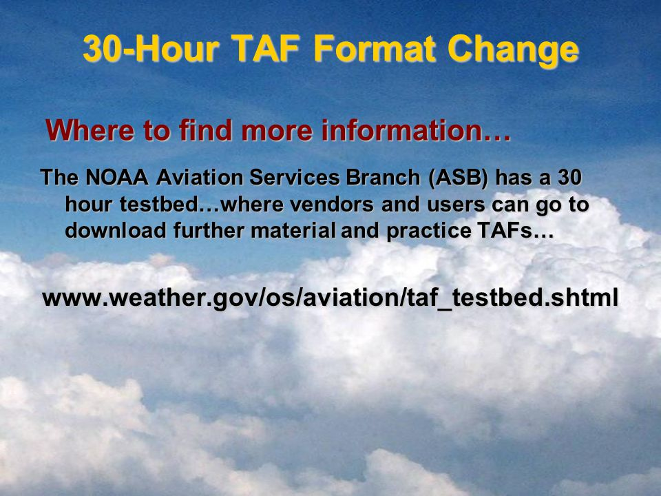 30-Hour TAF Format Change The NOAA Aviation Services Branch (ASB) has a 30 hour testbed…where vendors and users can go to download further material and practice TAFs…   Where to find more information…
