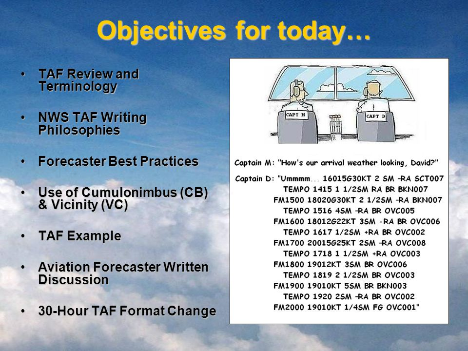 Objectives for today… TAF Review and TerminologyTAF Review and Terminology NWS TAF Writing PhilosophiesNWS TAF Writing Philosophies Forecaster Best PracticesForecaster Best Practices Use of Cumulonimbus (CB) & Vicinity (VC)Use of Cumulonimbus (CB) & Vicinity (VC) TAF ExampleTAF Example Aviation Forecaster Written DiscussionAviation Forecaster Written Discussion 30-Hour TAF Format Change30-Hour TAF Format Change