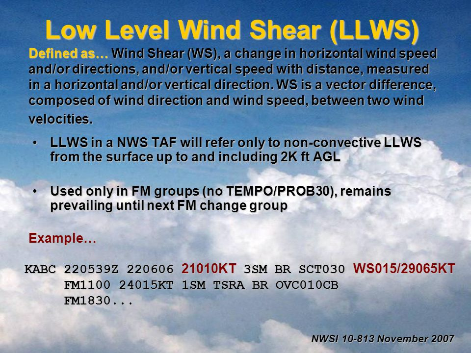 Low Level Wind Shear (LLWS) Defined as… Wind Shear (WS), a change in horizontal wind speed and/or directions, and/or vertical speed with distance, measured in a horizontal and/or vertical direction.