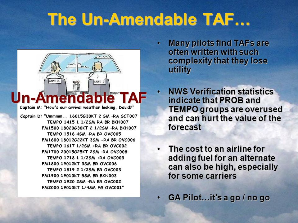 The Un-Amendable TAF… Many pilots find TAFs are often written with such complexity that they lose utilityMany pilots find TAFs are often written with such complexity that they lose utility NWS Verification statistics indicate that PROB and TEMPO groups are overused and can hurt the value of the forecastNWS Verification statistics indicate that PROB and TEMPO groups are overused and can hurt the value of the forecast The cost to an airline for adding fuel for an alternate can also be high, especially for some carriersThe cost to an airline for adding fuel for an alternate can also be high, especially for some carriers GA Pilot…it's a go / no goGA Pilot…it's a go / no go Un-Amendable TAF