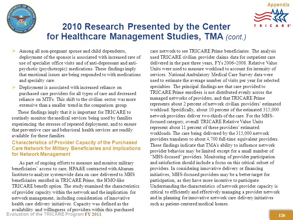 126 Evaluation of the TRICARE Program FY Research Presented by the Center for Healthcare Management Studies, TMA (cont.)  Among all non-pregnant spouse and child dependents, deployment of the sponsor is associated with increased rate of use of specialist office visits and of anti-depressant and anti- psychotic (psychotropic) medications.