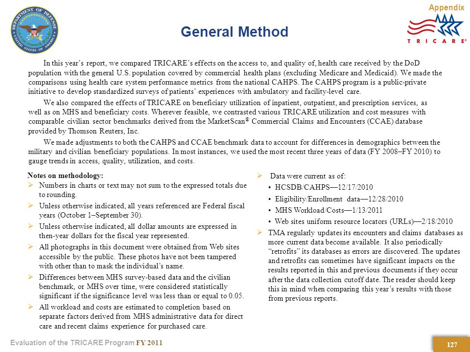 127 Evaluation of the TRICARE Program FY 2011 General Method In this year's report, we compared TRICARE's effects on the access to, and quality of, health care received by the DoD population with the general U.S.