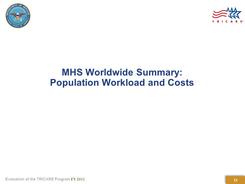 13 Evaluation of the TRICARE Program FY 2011 MHS Worldwide Summary: Population Workload and Costs