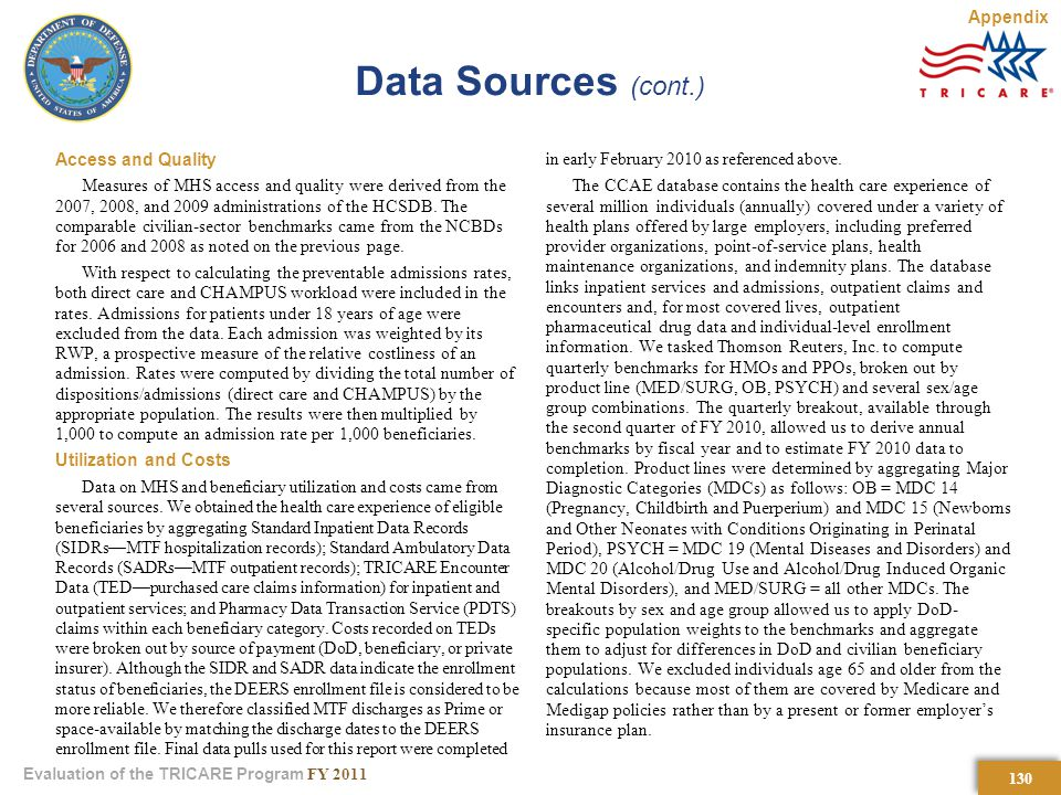 130 Evaluation of the TRICARE Program FY 2011 Data Sources (cont.) Access and Quality Measures of MHS access and quality were derived from the 2007, 2008, and 2009 administrations of the HCSDB.