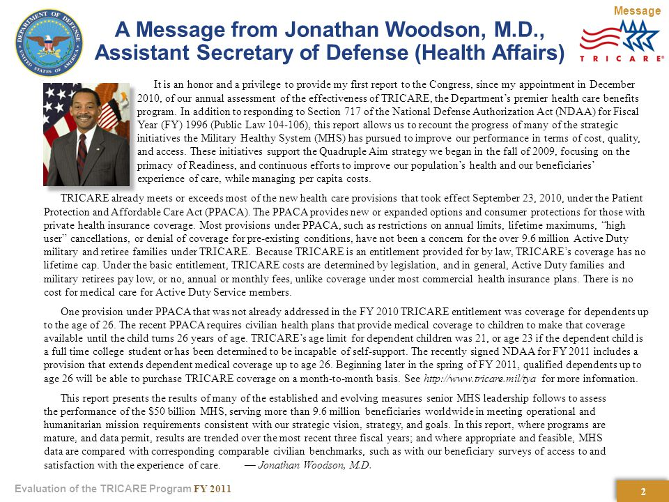 2 2 Evaluation of the TRICARE Program FY 2011 A Message from Jonathan Woodson, M.D., Assistant Secretary of Defense (Health Affairs) It is an honor and a privilege to provide my first report to the Congress, since my appointment in December 2010, of our annual assessment of the effectiveness of TRICARE, the Department's premier health care benefits program.