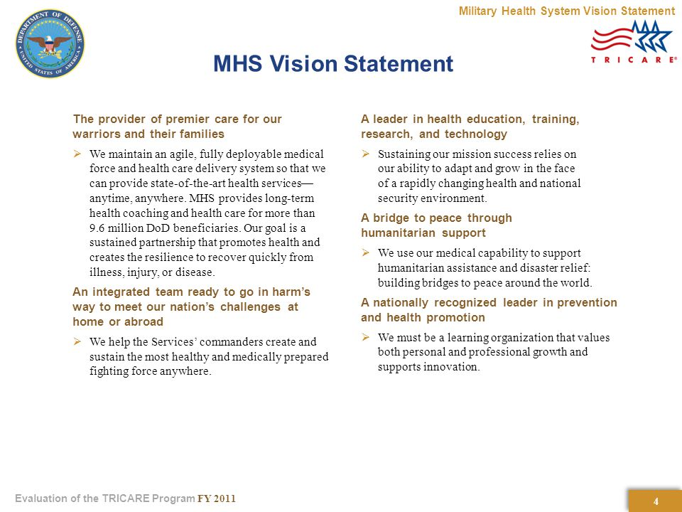 4 4 Evaluation of the TRICARE Program FY 2011 MHS Vision Statement The provider of premier care for our warriors and their families  We maintain an agile, fully deployable medical force and health care delivery system so that we can provide state-of-the-art health services— anytime, anywhere.