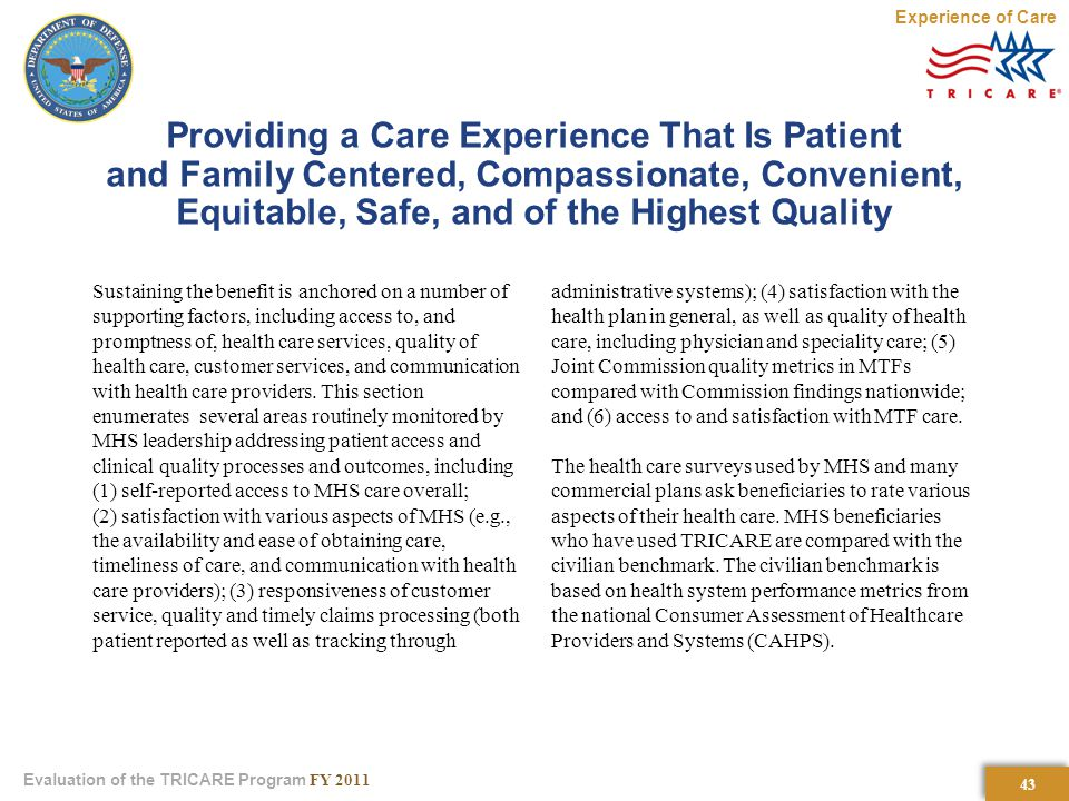 43 Evaluation of the TRICARE Program FY 2011 Providing a Care Experience That Is Patient and Family Centered, Compassionate, Convenient, Equitable, Safe, and of the Highest Quality Sustaining the benefit is anchored on a number of supporting factors, including access to, and promptness of, health care services, quality of health care, customer services, and communication with health care providers.
