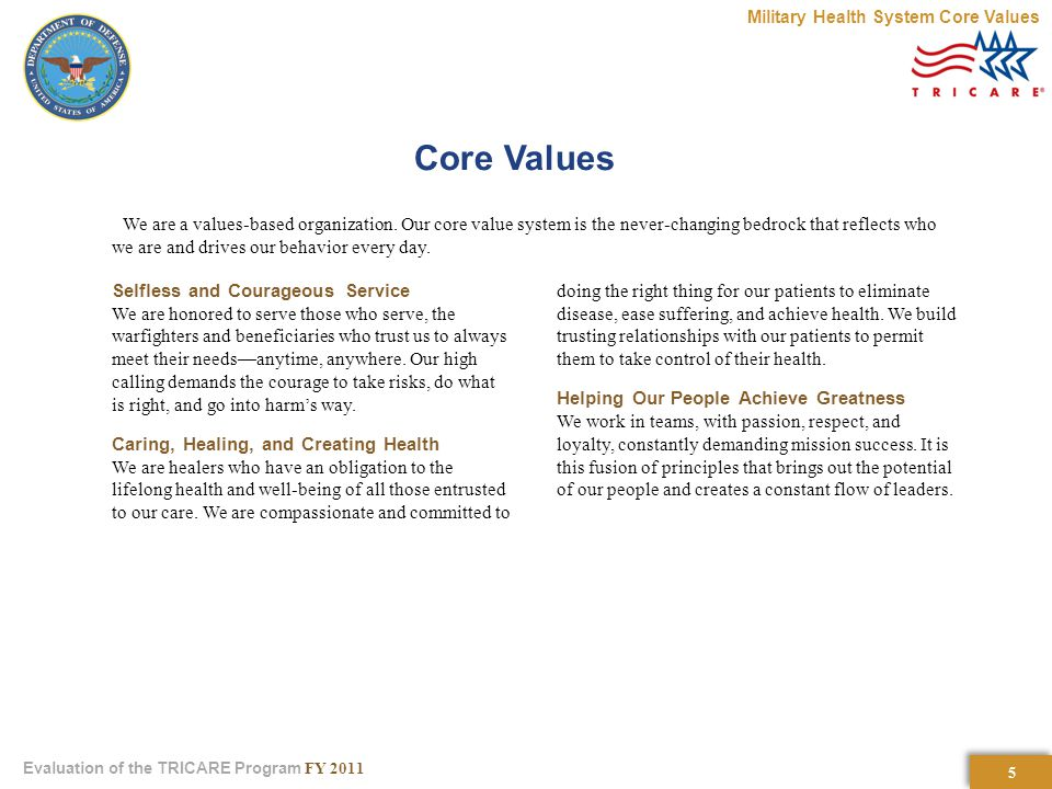 5 5 Evaluation of the TRICARE Program FY 2011 Core Values We are a values-based organization.