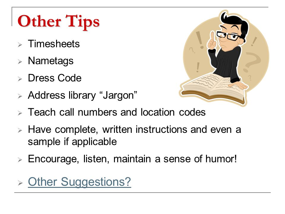 Other Tips  Timesheets  Nametags  Dress Code  Address library Jargon  Teach call numbers and location codes  Have complete, written instructions and even a sample if applicable  Encourage, listen, maintain a sense of humor.