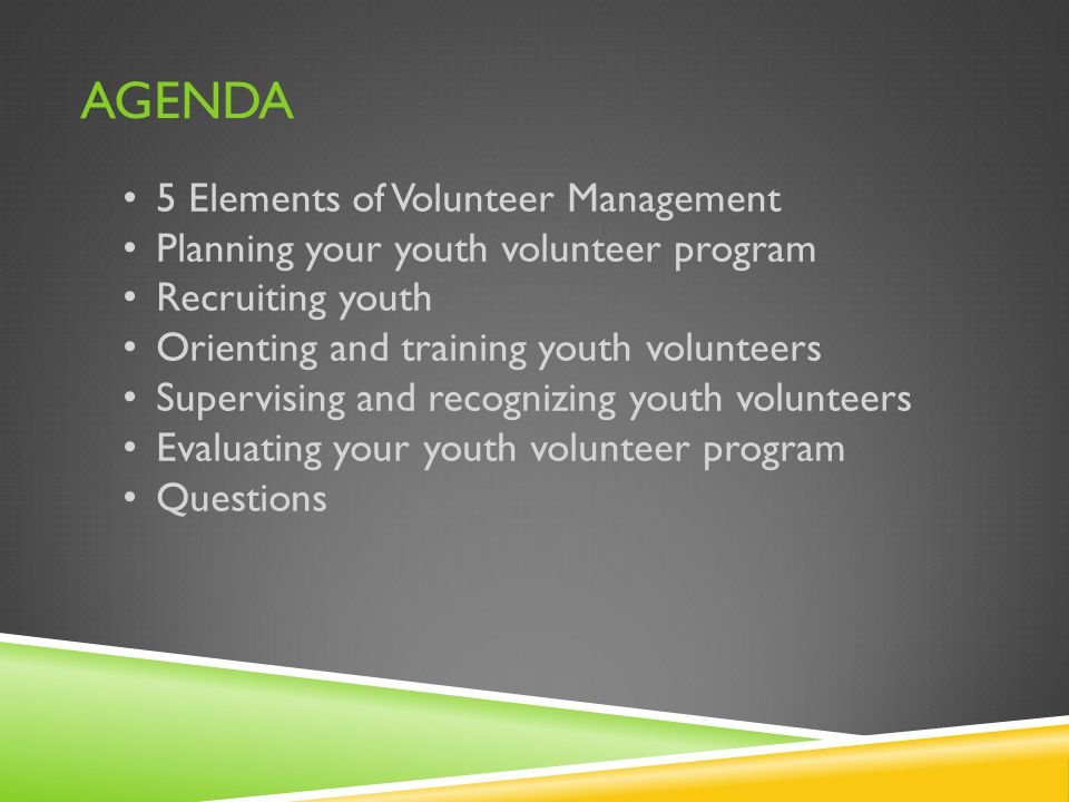 AGENDA 5 Elements of Volunteer Management Planning your youth volunteer program Recruiting youth Orienting and training youth volunteers Supervising and recognizing youth volunteers Evaluating your youth volunteer program Questions