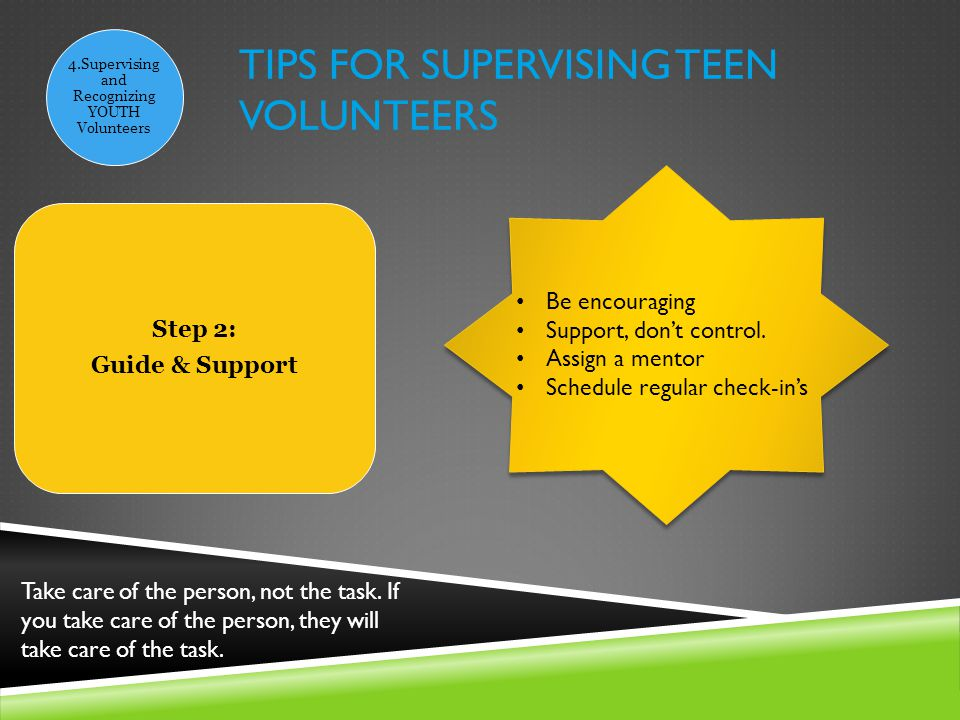 TIPS FOR SUPERVISING TEEN VOLUNTEERS 4.Supervising and Recognizing YOUTH Volunteers Step 2: Guide & Support Be encouraging Support, don't control.