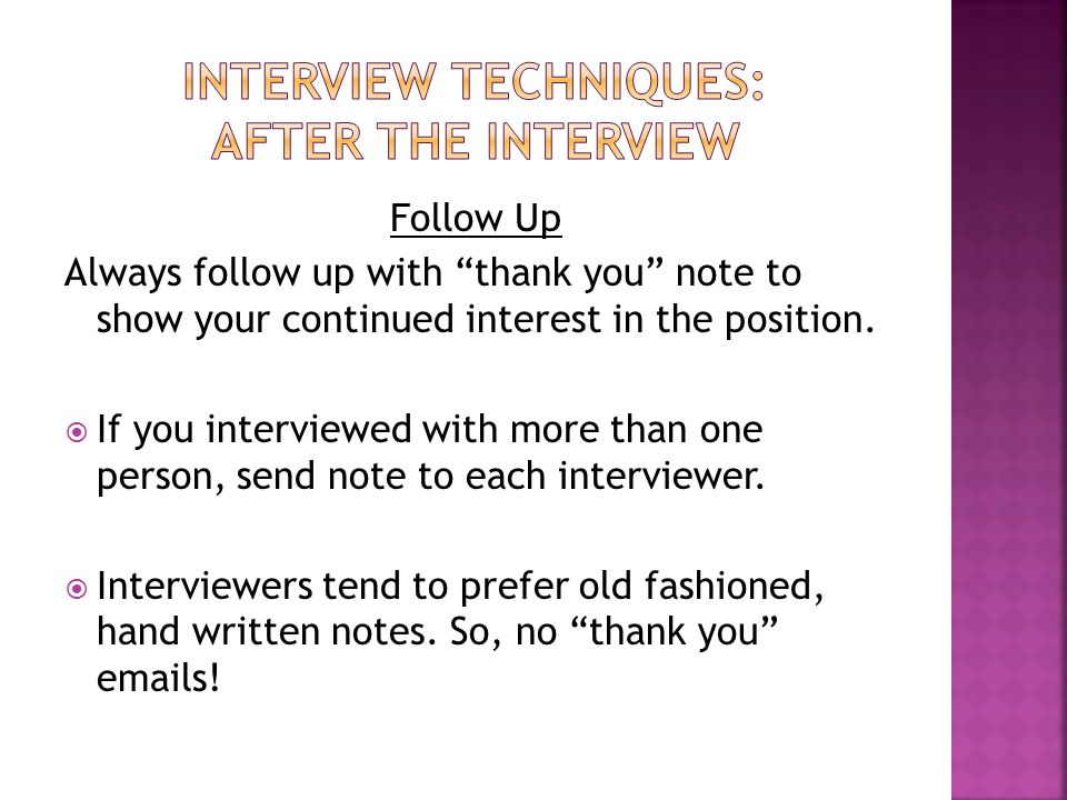 Follow Up Always follow up with thank you note to show your continued interest in the position.