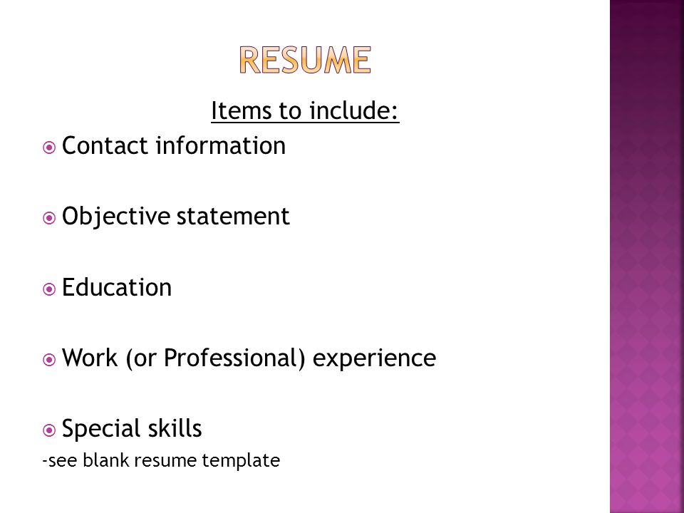 Items to include:  Contact information  Objective statement  Education  Work (or Professional) experience  Special skills -see blank resume template