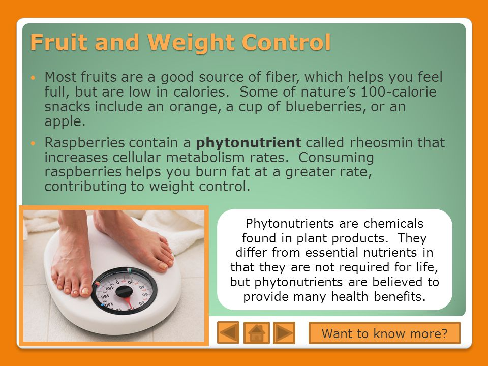 Fruit and Weight Control Most fruits are a good source of fiber, which helps you feel full, but are low in calories.