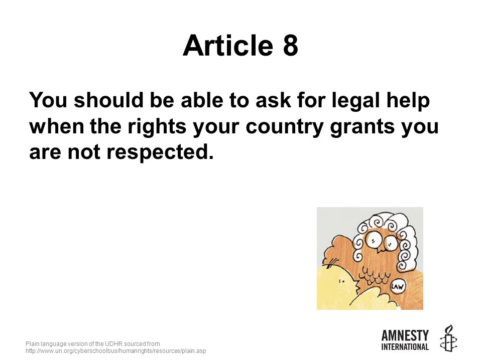 Plain language version of the UDHR sourced from   Article 8 You should be able to ask for legal help when the rights your country grants you are not respected.