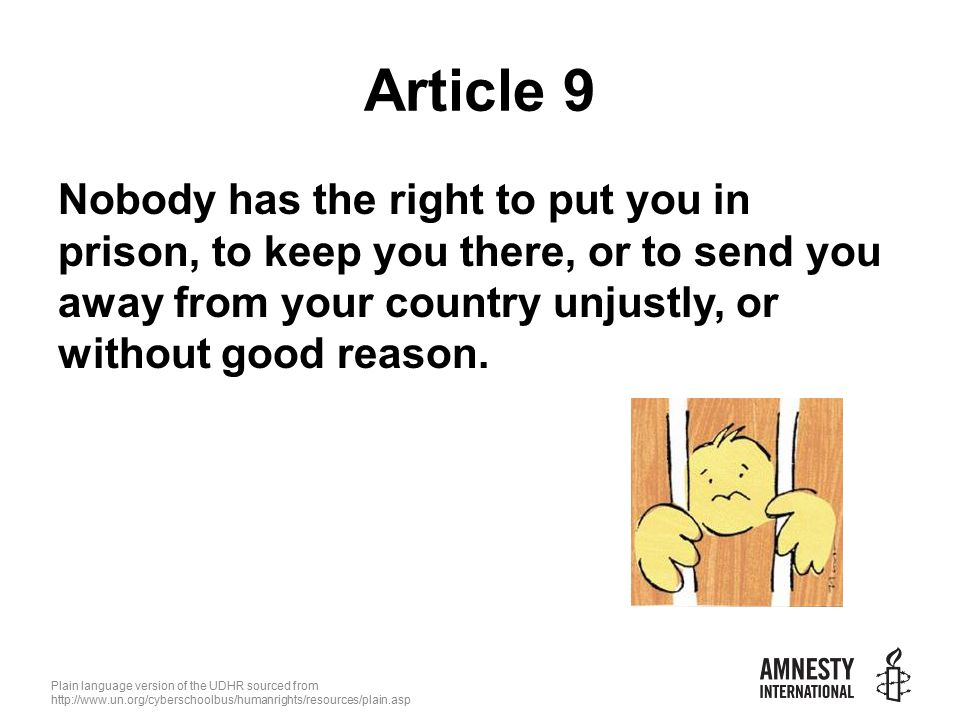 Plain language version of the UDHR sourced from   Article 9 Nobody has the right to put you in prison, to keep you there, or to send you away from your country unjustly, or without good reason.