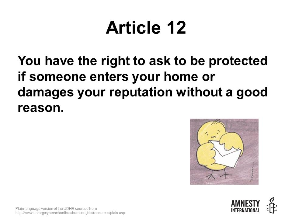 Plain language version of the UDHR sourced from   Article 12 You have the right to ask to be protected if someone enters your home or damages your reputation without a good reason.
