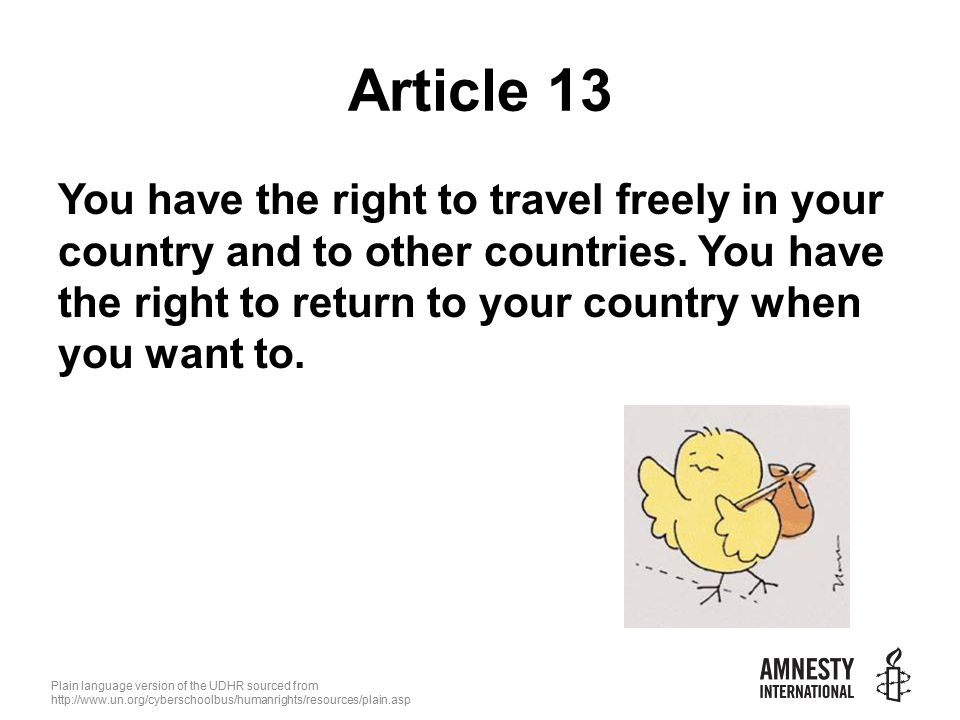 Plain language version of the UDHR sourced from   Article 13 You have the right to travel freely in your country and to other countries.