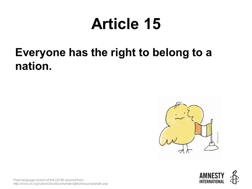 Plain language version of the UDHR sourced from   Article 15 Everyone has the right to belong to a nation.