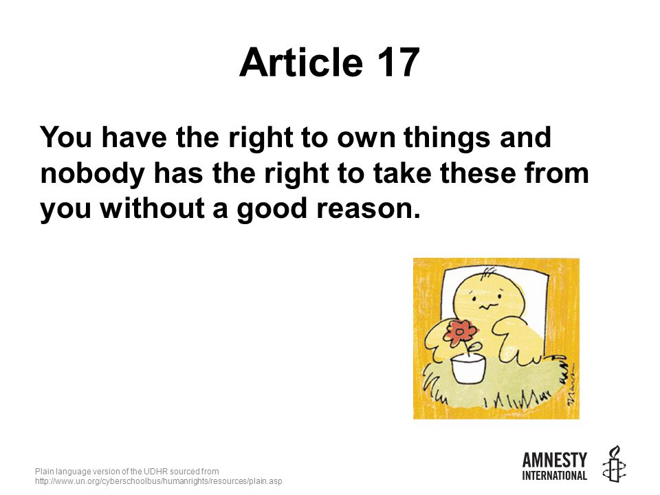 Plain language version of the UDHR sourced from   Article 17 You have the right to own things and nobody has the right to take these from you without a good reason.