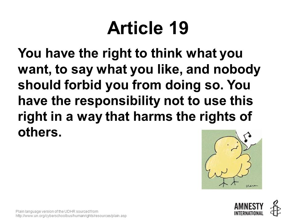 Plain language version of the UDHR sourced from   Article 19 You have the right to think what you want, to say what you like, and nobody should forbid you from doing so.