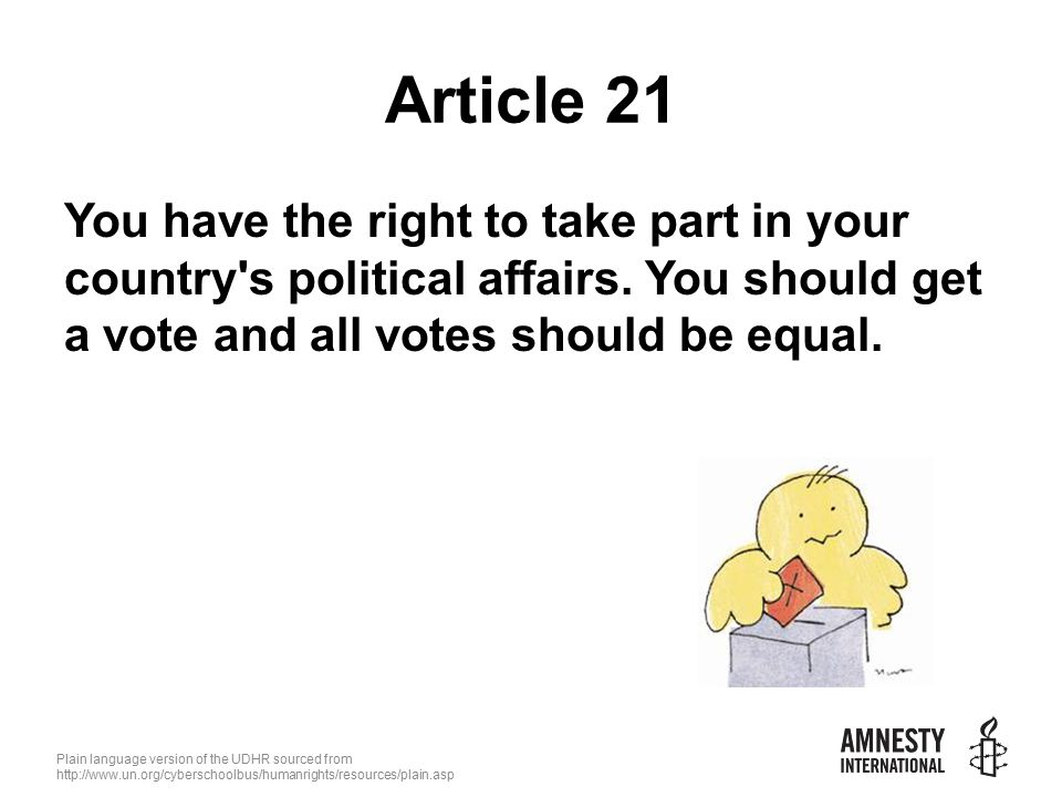 Plain language version of the UDHR sourced from   Article 21 You have the right to take part in your country s political affairs.