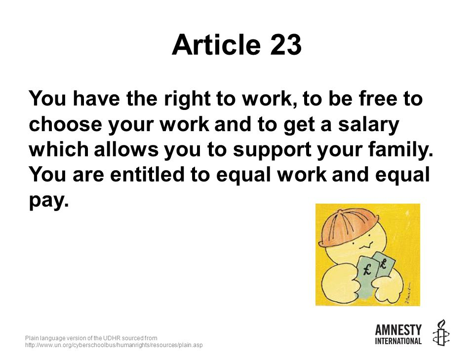 Plain language version of the UDHR sourced from   Article 23 You have the right to work, to be free to choose your work and to get a salary which allows you to support your family.