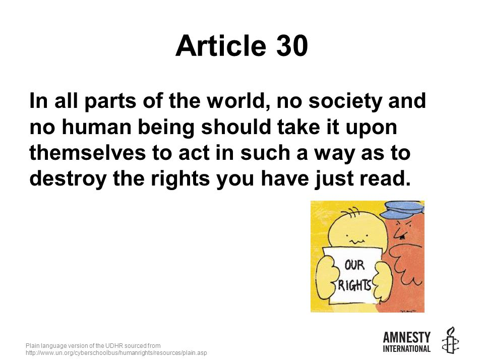 Plain language version of the UDHR sourced from   Article 30 In all parts of the world, no society and no human being should take it upon themselves to act in such a way as to destroy the rights you have just read.