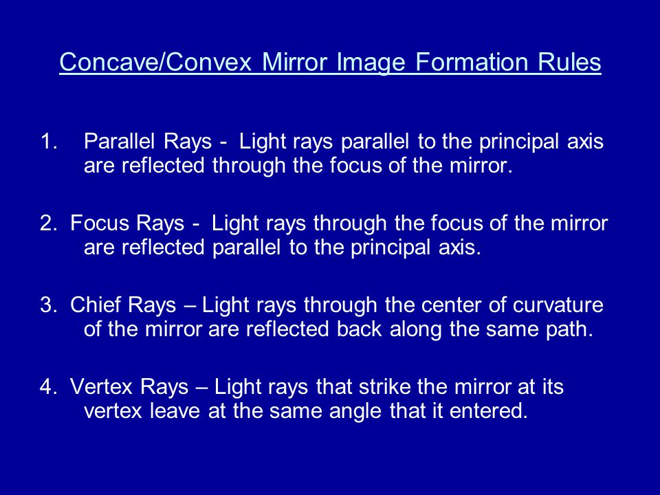 Concave/Convex Mirror Image Formation Rules 1.Parallel Rays - Light rays parallel to the principal axis are reflected through the focus of the mirror.